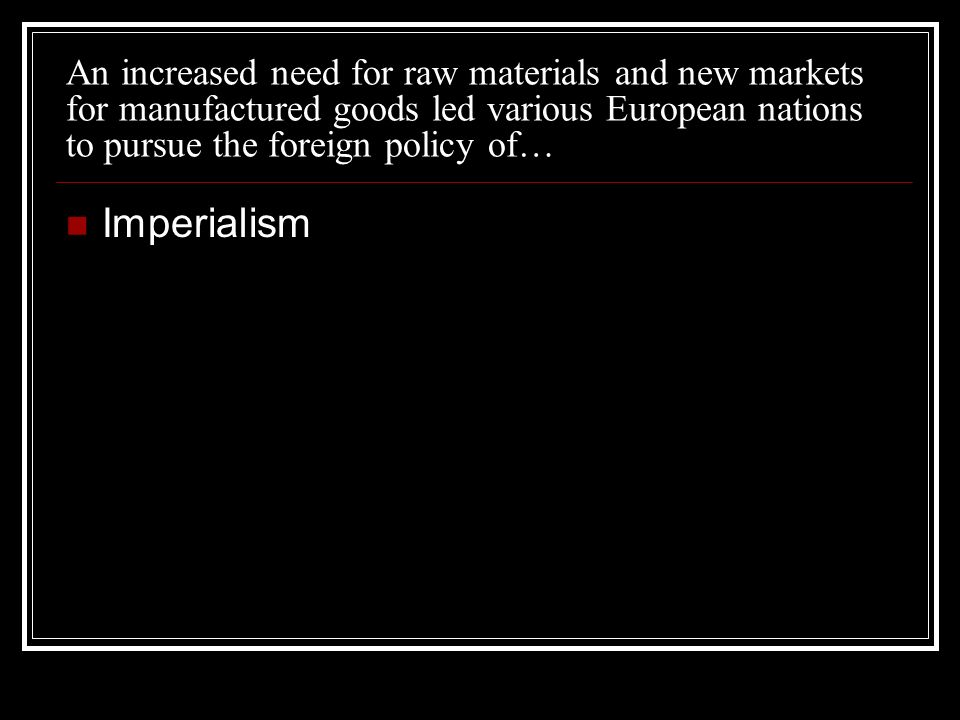 An increased need for raw materials and new markets for manufactured goods led various European nations to pursue the foreign policy of… Imperialism