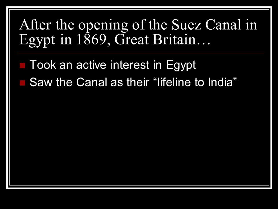 After the opening of the Suez Canal in Egypt in 1869, Great Britain… Took an active interest in Egypt Saw the Canal as their lifeline to India