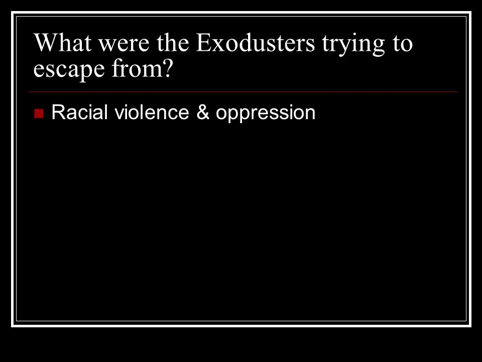 What were the Exodusters trying to escape from Racial violence & oppression