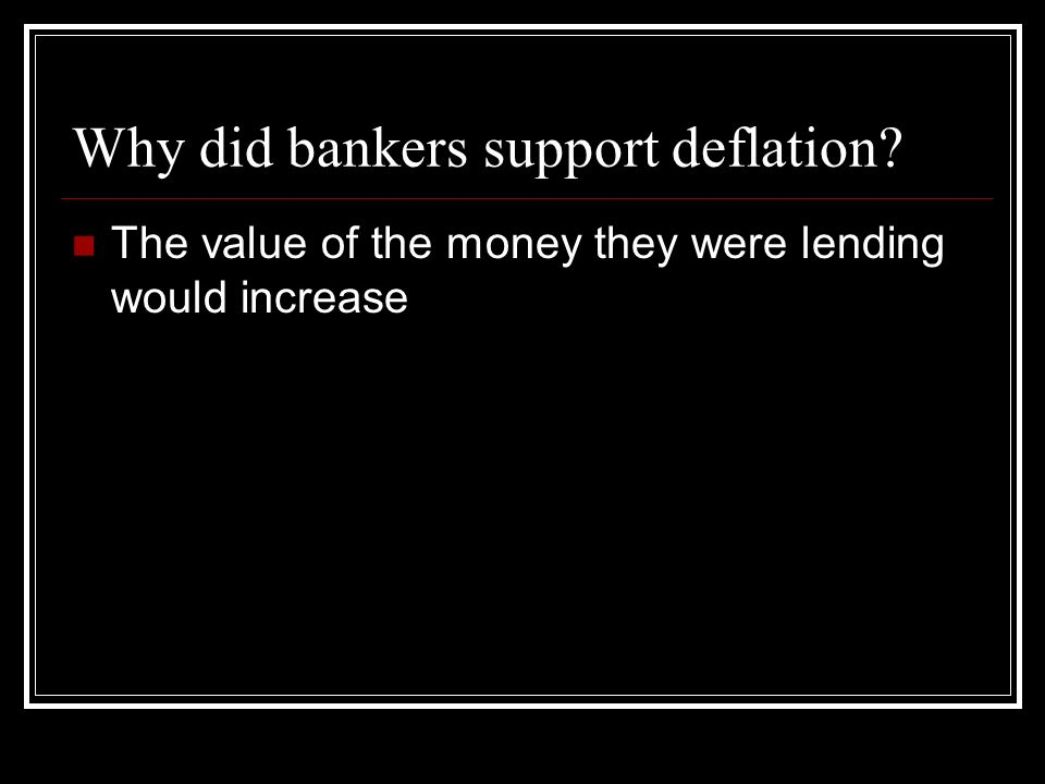 Why did bankers support deflation The value of the money they were lending would increase