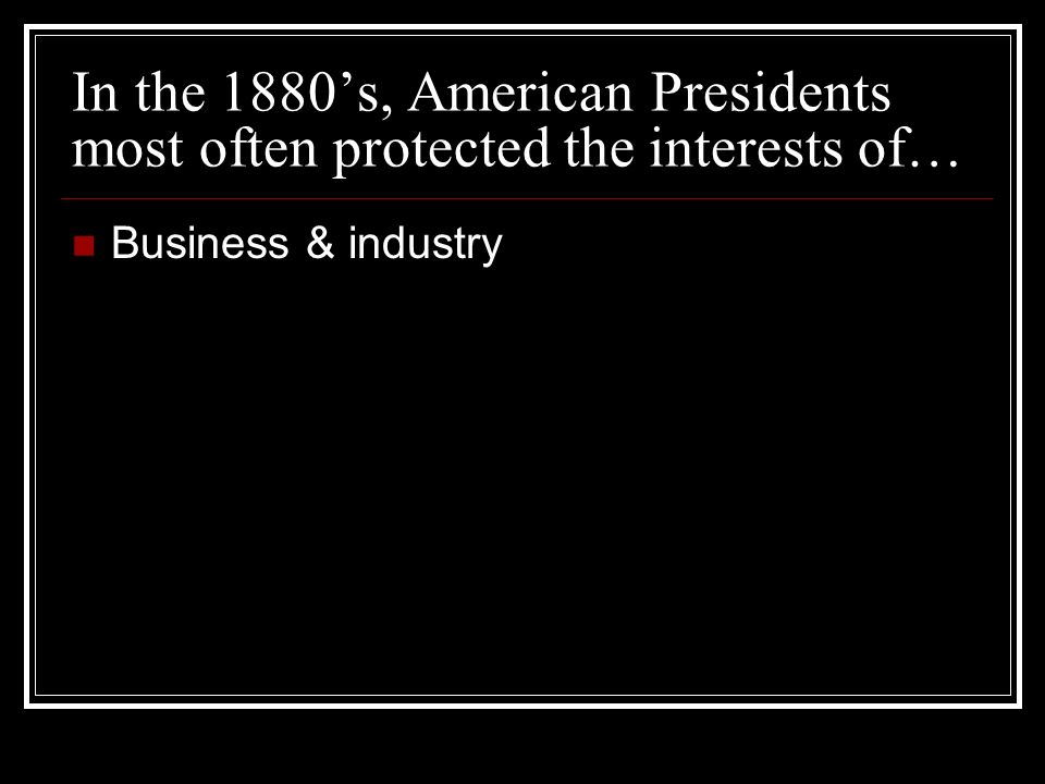 In the 1880s, American Presidents most often protected the interests of… Business & industry