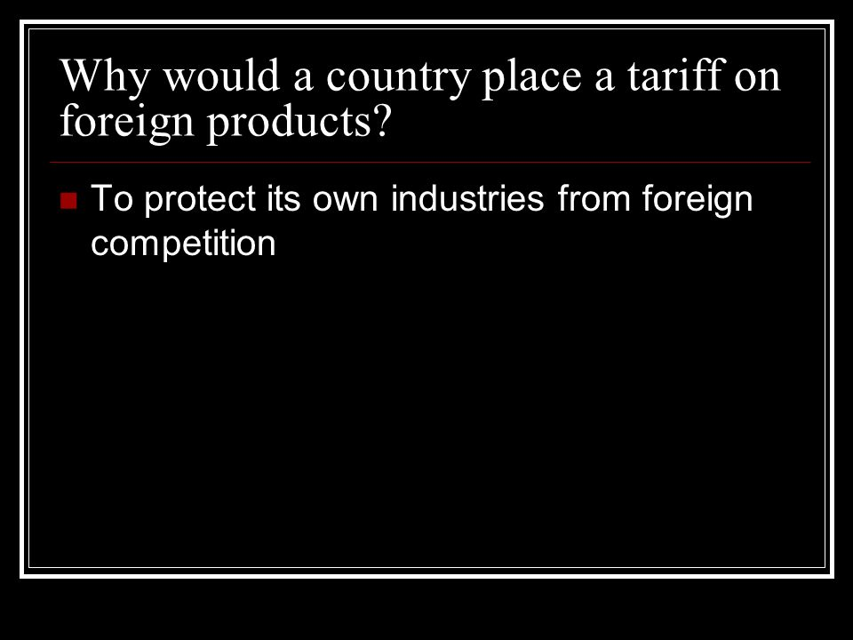 Why would a country place a tariff on foreign products.
