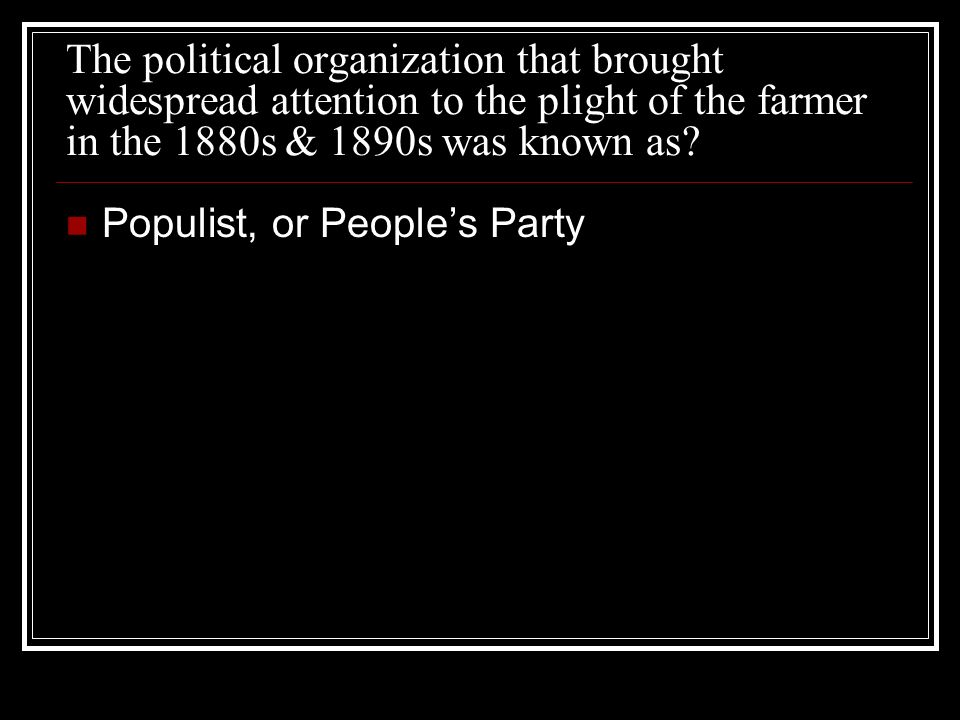 The political organization that brought widespread attention to the plight of the farmer in the 1880s & 1890s was known as.