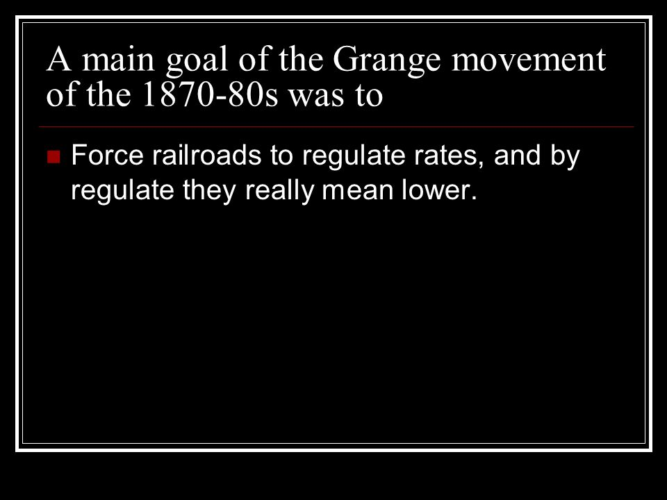 A main goal of the Grange movement of the s was to Force railroads to regulate rates, and by regulate they really mean lower.