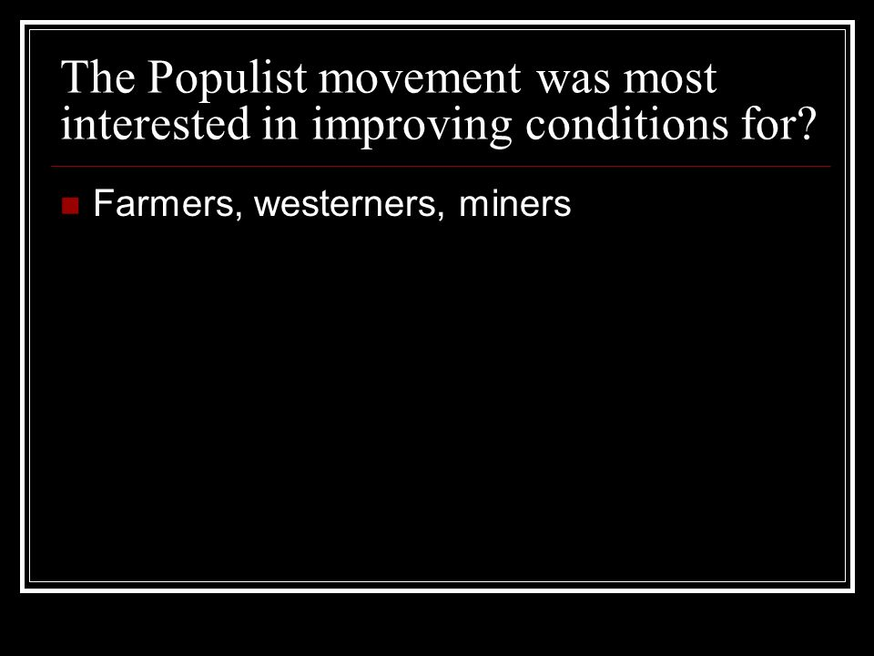 The Populist movement was most interested in improving conditions for Farmers, westerners, miners