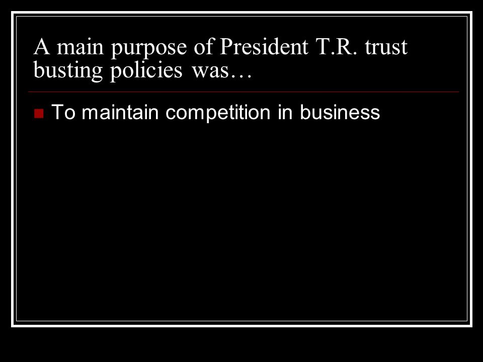 A main purpose of President T.R. trust busting policies was… To maintain competition in business
