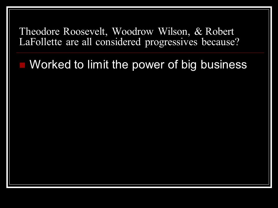 Theodore Roosevelt, Woodrow Wilson, & Robert LaFollette are all considered progressives because.