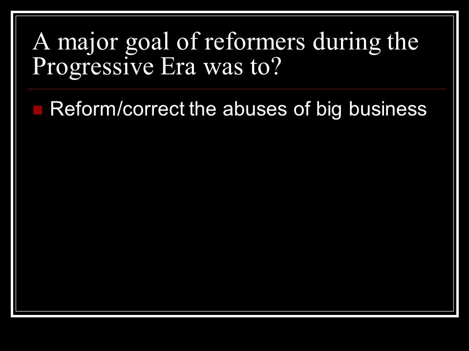 A major goal of reformers during the Progressive Era was to.