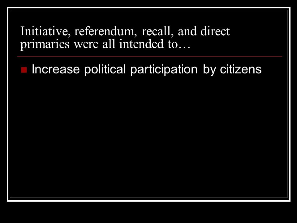 Initiative, referendum, recall, and direct primaries were all intended to… Increase political participation by citizens