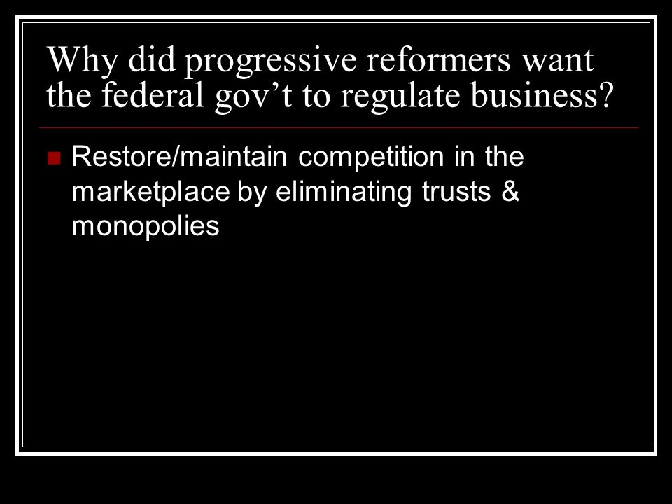 Why did progressive reformers want the federal govt to regulate business.