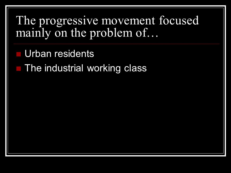 The progressive movement focused mainly on the problem of… Urban residents The industrial working class