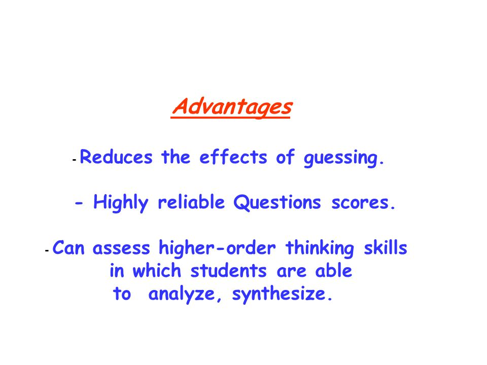 Advantages - Reduces the effects of guessing. - Highly reliable Questions scores.