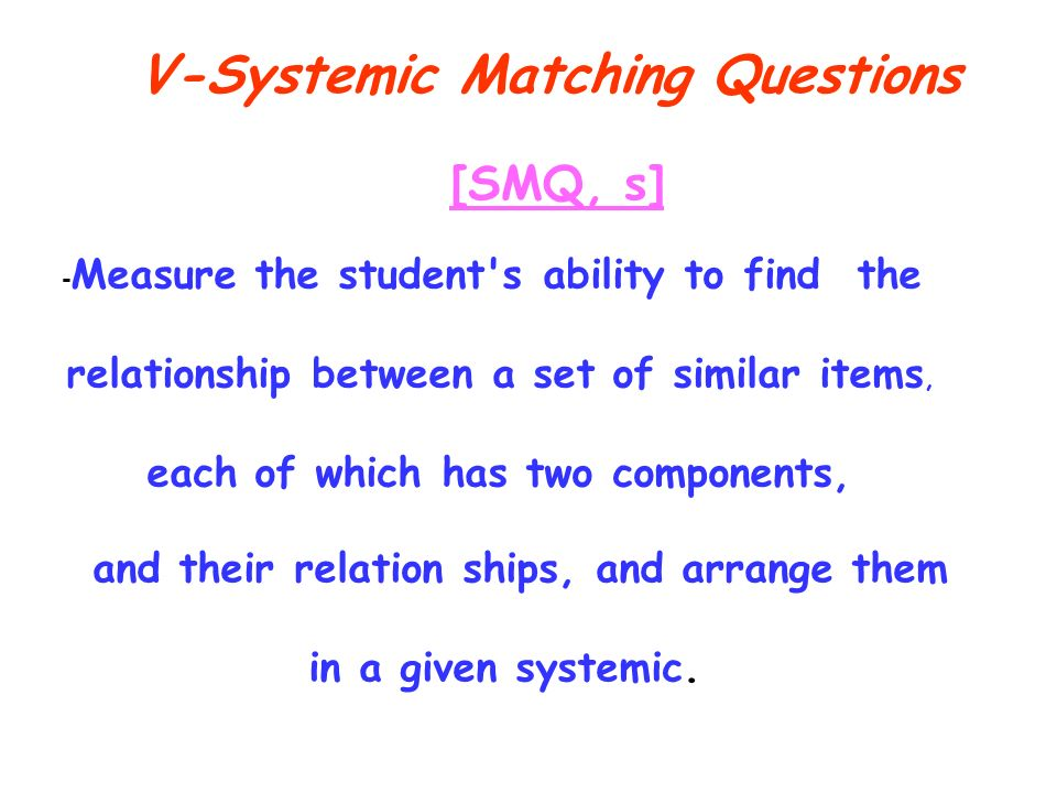 V-Systemic Matching Questions [SMQ, s] - Measure the student s ability to find the relationship between a set of similar items, each of which has two components, and their relation ships, and arrange them in a given systemic.