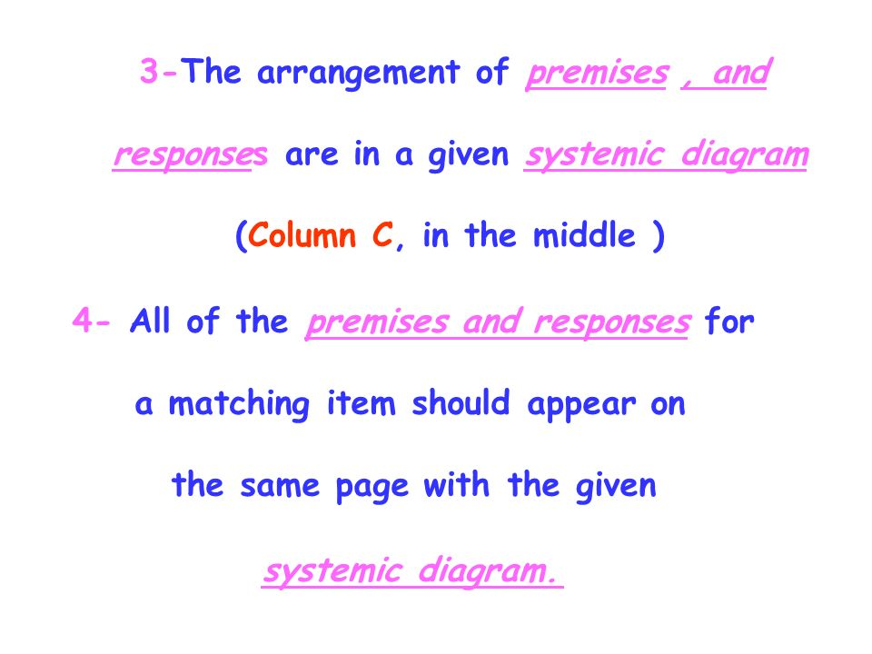 3-The arrangement of premises, and responses are in a given systemic diagram (Column C, in the middle ) 4- All of the premises and responses for a matching item should appear on the same page with the given systemic diagram.,