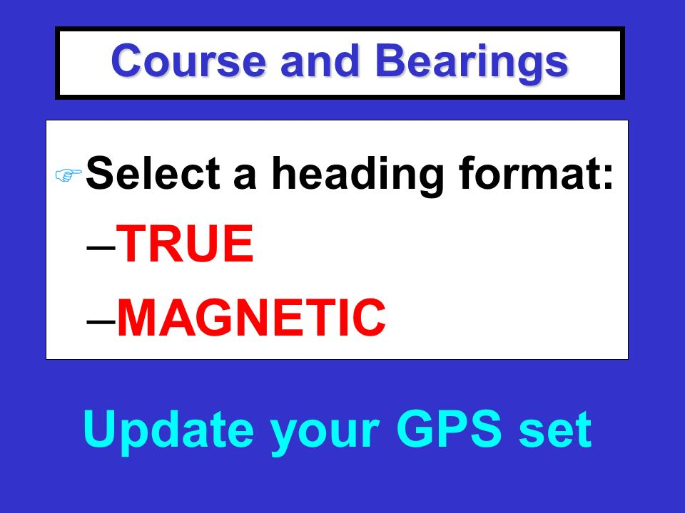 Course and Bearings F Select a heading format: –TRUE –MAGNETIC Update your GPS set