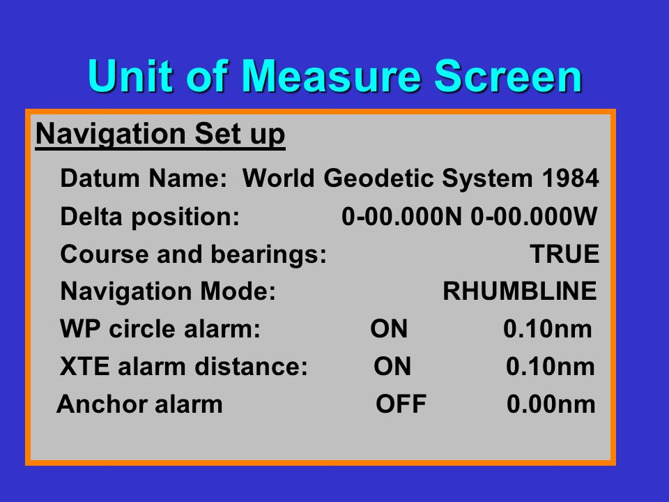 Unit of Measure Screen Navigation Set up Datum Name: World Geodetic System 1984 Delta position: N W Course and bearings: TRUE Navigation Mode: RHUMBLINE WP circle alarm: ON 0.10nm XTE alarm distance: ON 0.10nm Anchor alarm OFF 0.00nm