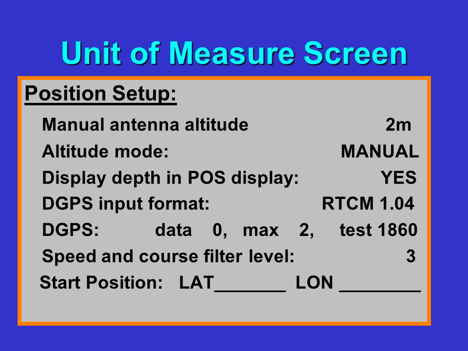 Unit of Measure Screen Position Setup: Manual antenna altitude 2m Altitude mode: MANUAL Display depth in POS display: YES DGPS input format: RTCM 1.04 DGPS: data 0, max 2, test 1860 Speed and course filter level: 3 Start Position: LAT_______ LON ________