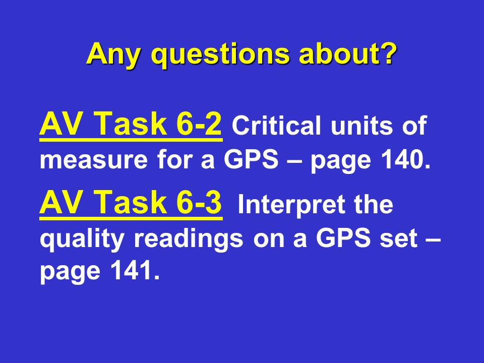 Any questions about. AV Task 6-2 Critical units of measure for a GPS – page 140.