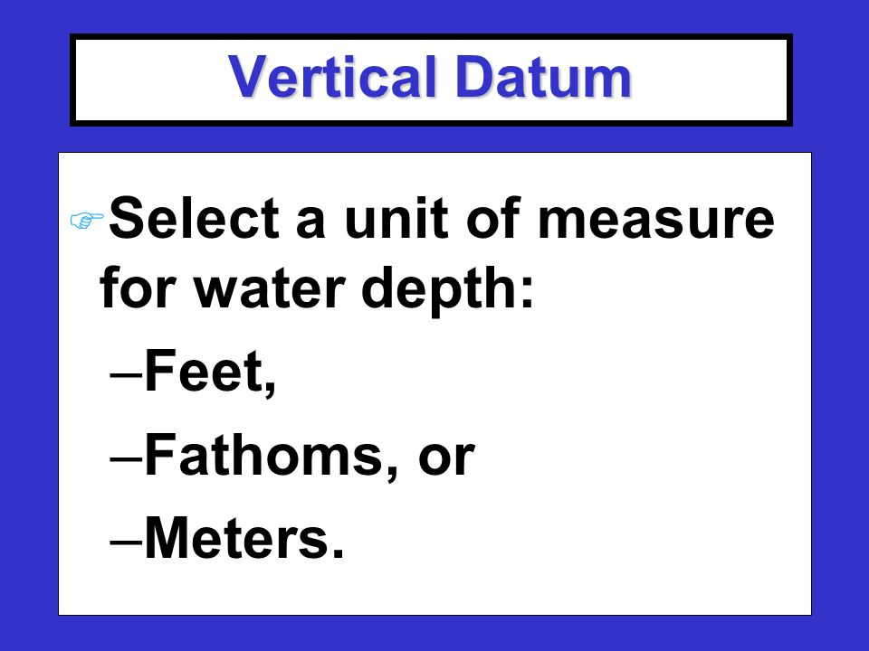 Vertical Datum F Select a unit of measure for water depth: –Feet, –Fathoms, or –Meters.