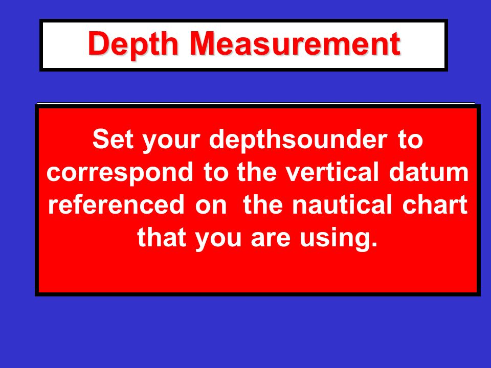 Depth Measurement Refer to the General Information Block on your Nautical Chart for the correct depth (vertical) datum.