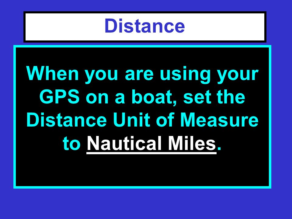 Distance F Select a unit of measure for DISTANCE: –Nautical Miles –Statute Miles When you are using your GPS on a boat, set the Distance Unit of Measure to Nautical Miles.