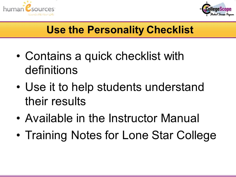 Illuminate Your Life Use the Personality Checklist Contains a quick checklist with definitions Use it to help students understand their results Available in the Instructor Manual Training Notes for Lone Star College