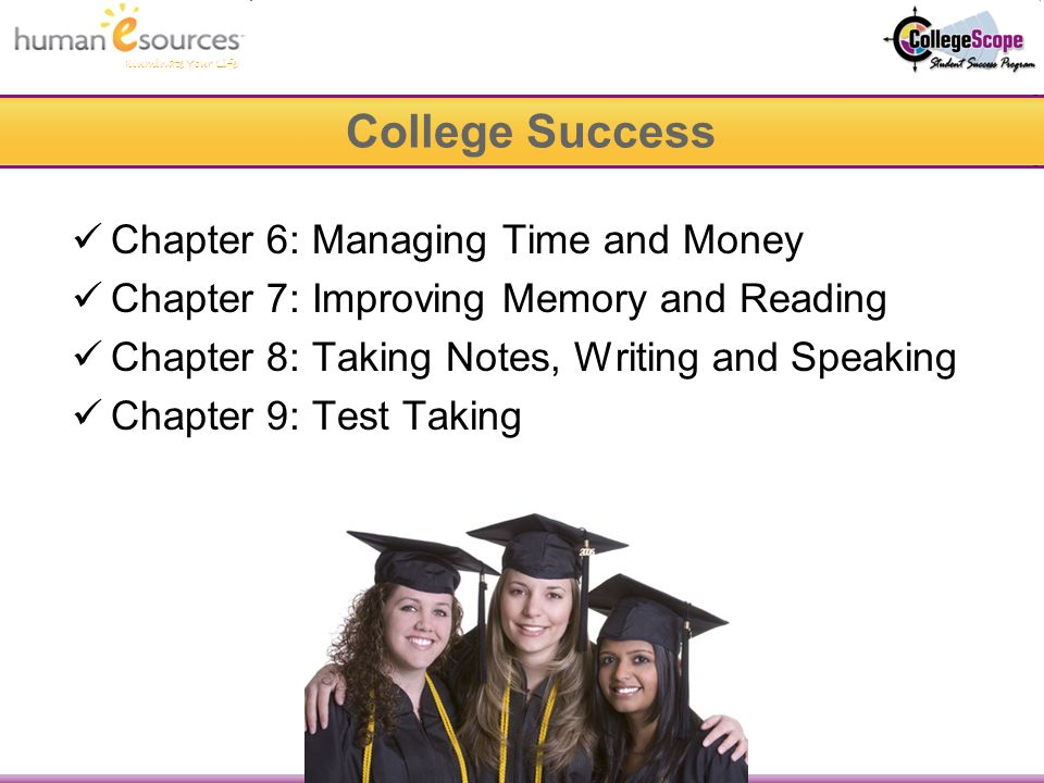 Illuminate Your Life Chapter 6: Managing Time and Money Chapter 7: Improving Memory and Reading Chapter 8: Taking Notes, Writing and Speaking Chapter 9: Test Taking College Success