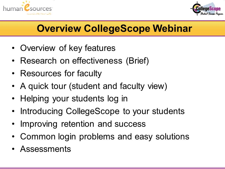Overview CollegeScope Webinar Overview of key features Research on effectiveness (Brief) Resources for faculty A quick tour (student and faculty view) Helping your students log in Introducing CollegeScope to your students Improving retention and success Common login problems and easy solutions Assessments