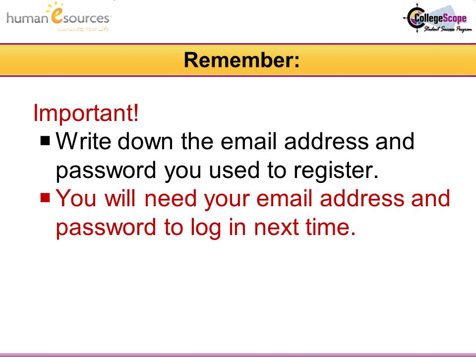 Remember: Important. Write down the  address and password you used to register.