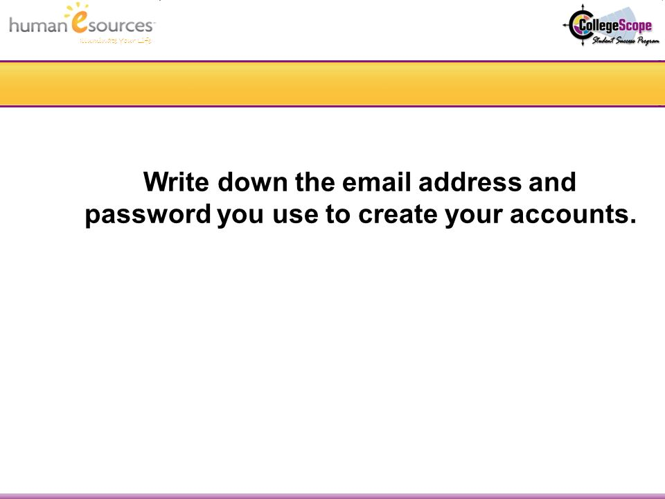 Illuminate Your Life Write down the  address and password you use to create your accounts.
