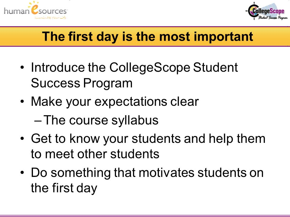 Illuminate Your Life The first day is the most important Introduce the CollegeScope Student Success Program Make your expectations clear –The course syllabus Get to know your students and help them to meet other students Do something that motivates students on the first day