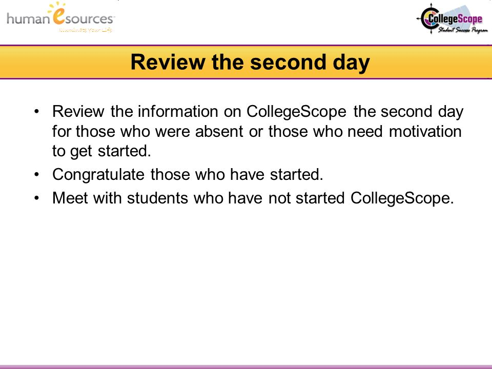 Illuminate Your Life Review the second day Review the information on CollegeScope the second day for those who were absent or those who need motivation to get started.