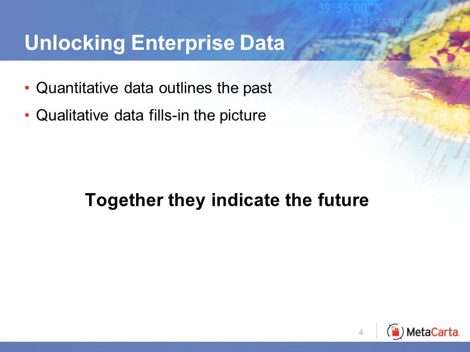 4 Unlocking Enterprise Data Quantitative data outlines the past Qualitative data fills-in the picture Together they indicate the future