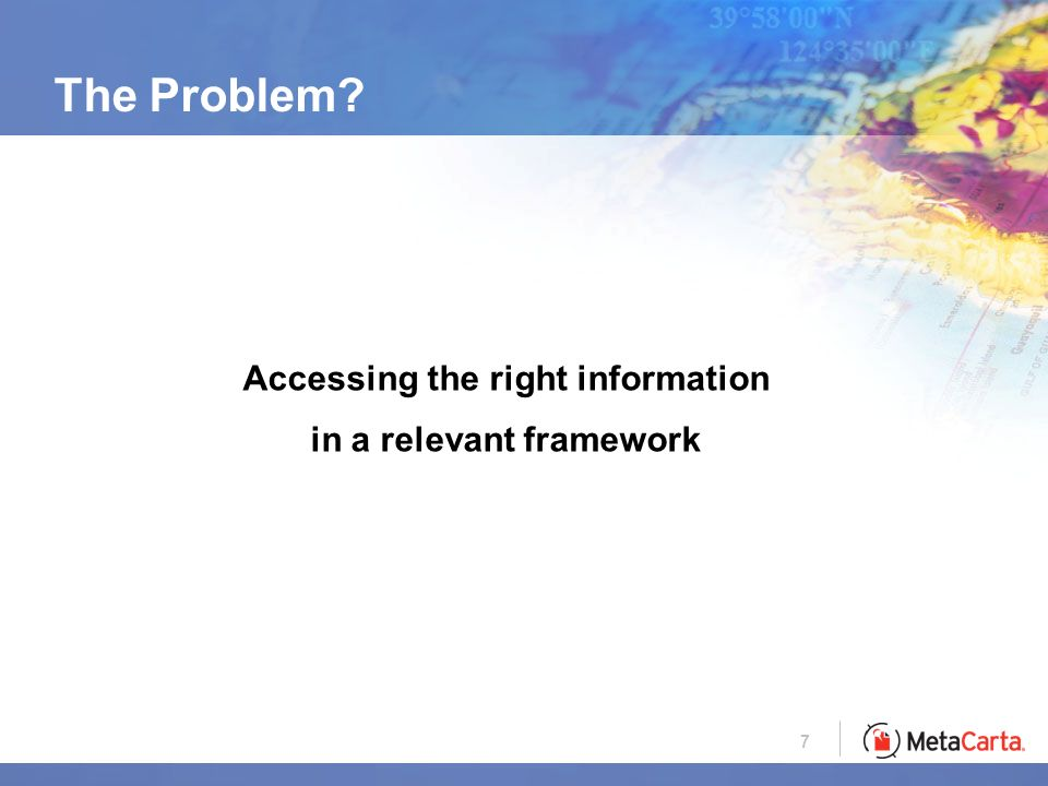 7 The Problem Accessing the right information in a relevant framework