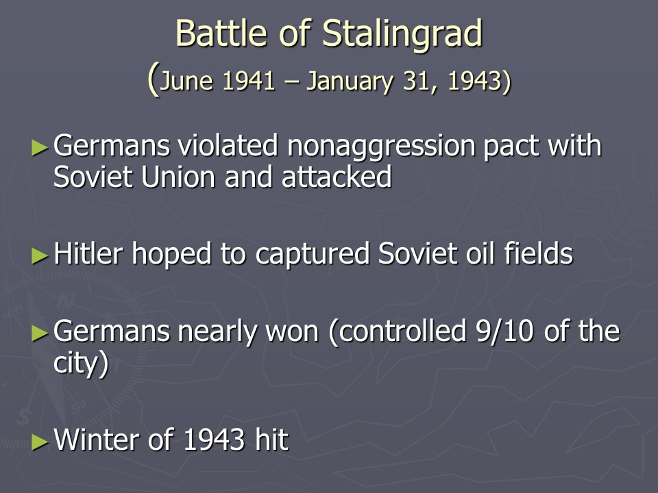 Battle of Stalingrad ( June 1941 – January 31, 1943) Germans violated nonaggression pact with Soviet Union and attacked Germans violated nonaggression pact with Soviet Union and attacked Hitler hoped to captured Soviet oil fields Hitler hoped to captured Soviet oil fields Germans nearly won (controlled 9/10 of the city) Germans nearly won (controlled 9/10 of the city) Winter of 1943 hit Winter of 1943 hit