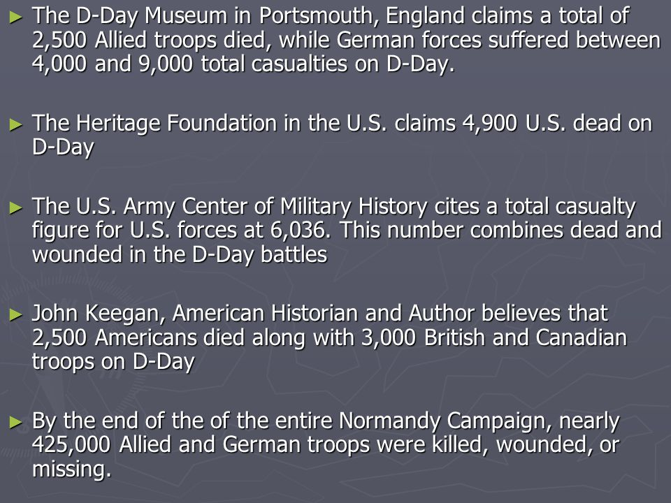The D-Day Museum in Portsmouth, England claims a total of 2,500 Allied troops died, while German forces suffered between 4,000 and 9,000 total casualties on D-Day.
