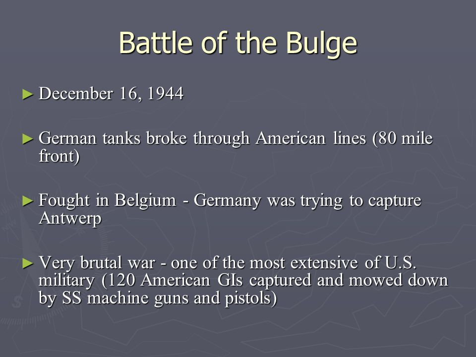 Battle of the Bulge December 16, 1944 December 16, 1944 German tanks broke through American lines (80 mile front) German tanks broke through American lines (80 mile front) Fought in Belgium - Germany was trying to capture Antwerp Fought in Belgium - Germany was trying to capture Antwerp Very brutal war - one of the most extensive of U.S.