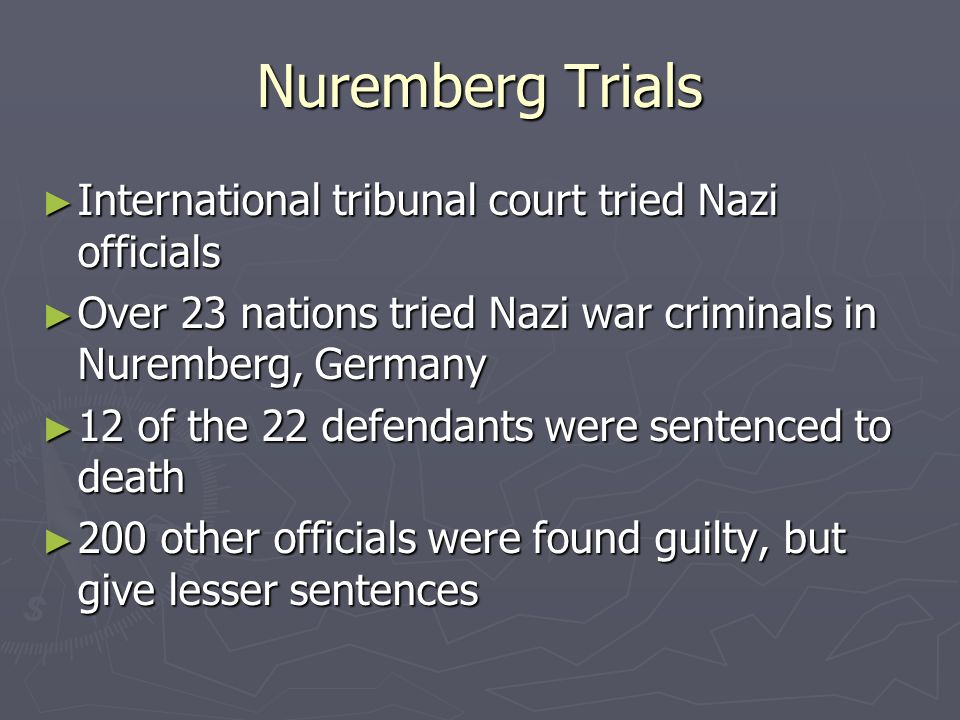 Nuremberg Trials International tribunal court tried Nazi officials International tribunal court tried Nazi officials Over 23 nations tried Nazi war criminals in Nuremberg, Germany Over 23 nations tried Nazi war criminals in Nuremberg, Germany 12 of the 22 defendants were sentenced to death 12 of the 22 defendants were sentenced to death 200 other officials were found guilty, but give lesser sentences 200 other officials were found guilty, but give lesser sentences