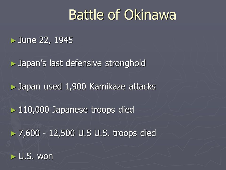 Battle of Okinawa June 22, 1945 June 22, 1945 Japans last defensive stronghold Japans last defensive stronghold Japan used 1,900 Kamikaze attacks Japan used 1,900 Kamikaze attacks 110,000 Japanese troops died 110,000 Japanese troops died 7,600 - 12,500 U.S U.S.