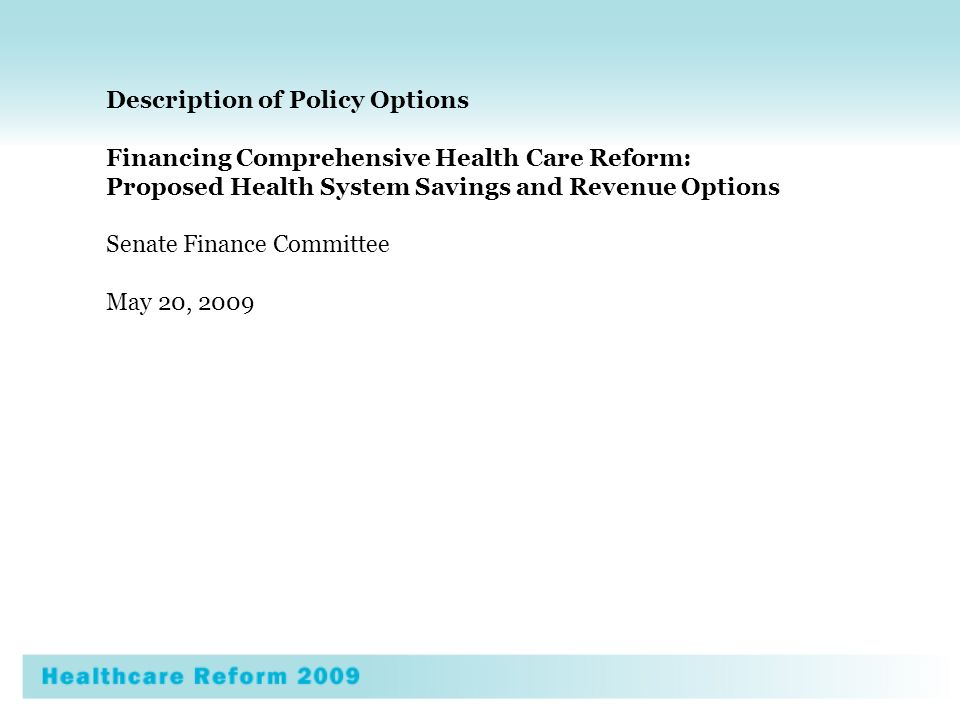 Description of Policy Options Financing Comprehensive Health Care Reform: Proposed Health System Savings and Revenue Options Senate Finance Committee May 20, 2009
