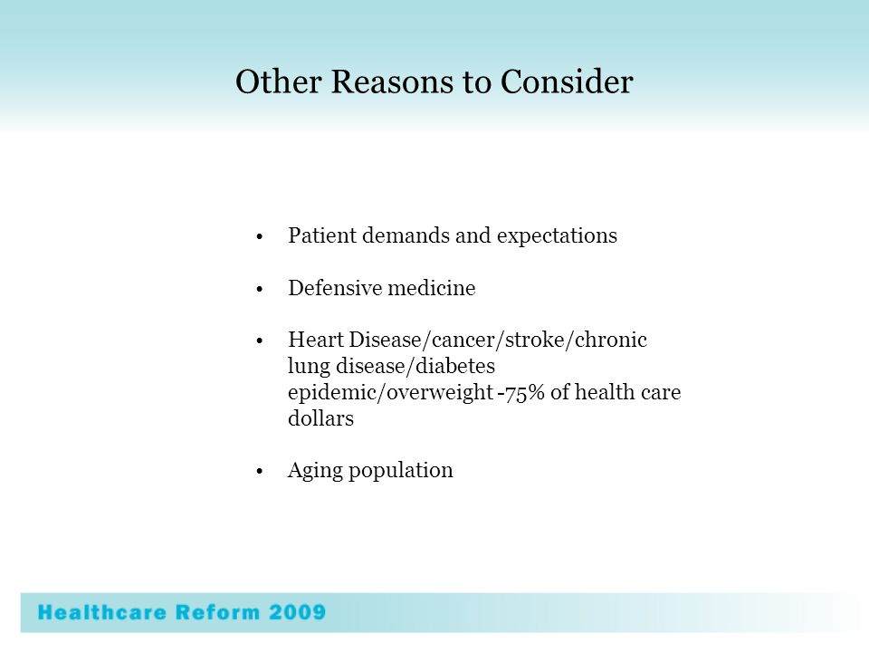 Other Reasons to Consider Patient demands and expectations Defensive medicine Heart Disease/cancer/stroke/chronic lung disease/diabetes epidemic/overweight -75% of health care dollars Aging population