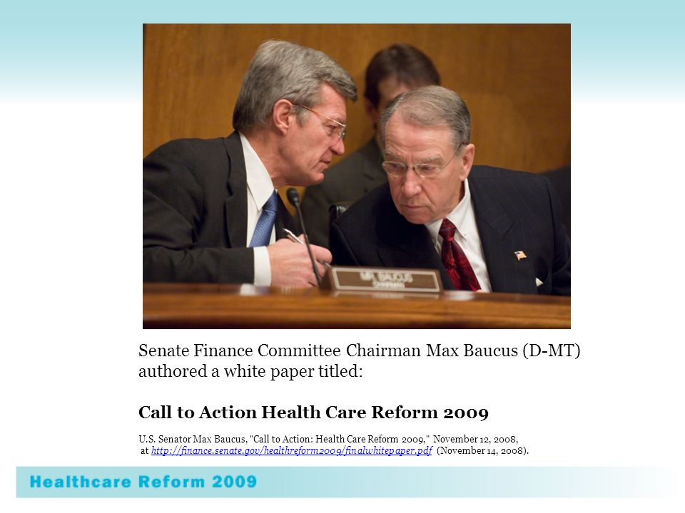 Senate Finance Committee Chairman Max Baucus (D-MT) authored a white paper titled: Call to Action Health Care Reform 2009 U.S.