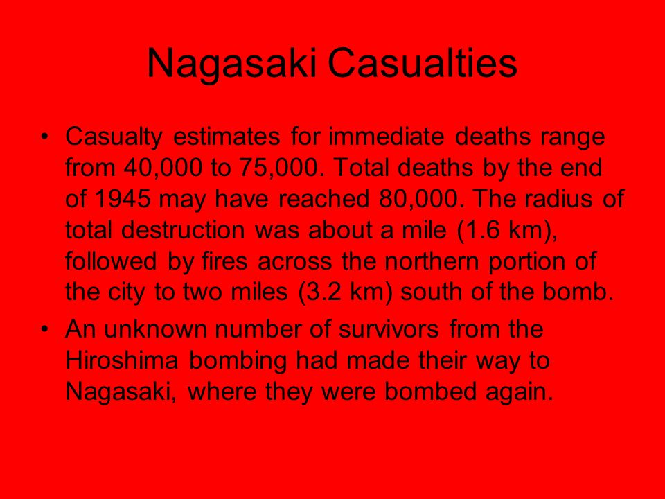 Nagasaki Casualties Casualty estimates for immediate deaths range from 40,000 to 75,000.