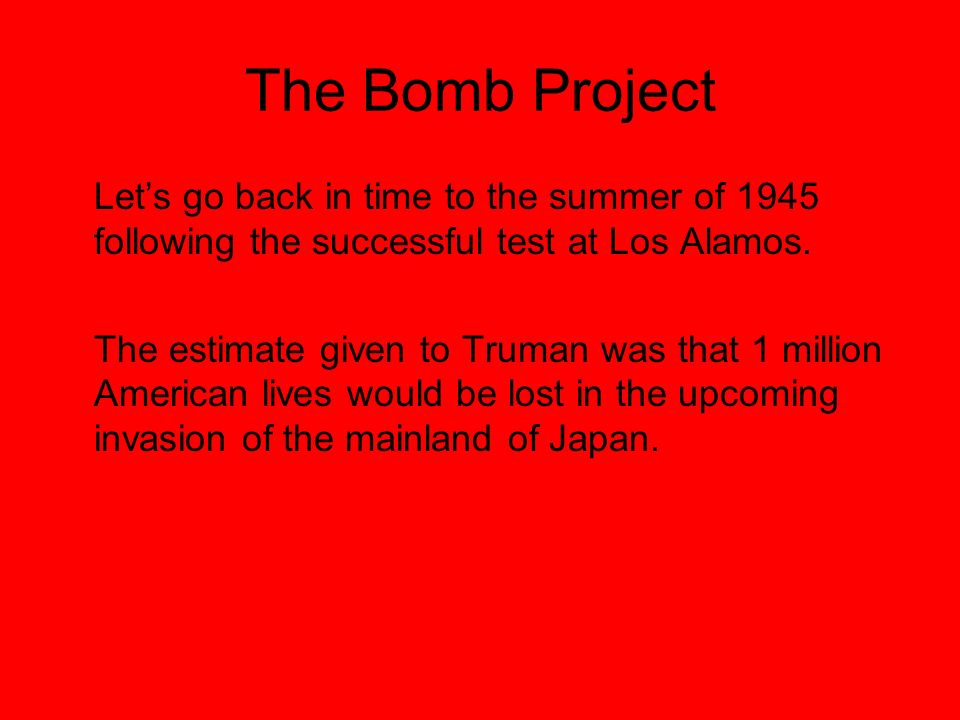 The Bomb Project Lets go back in time to the summer of 1945 following the successful test at Los Alamos.