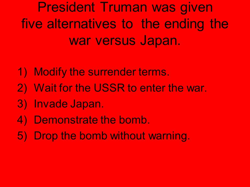 President Truman was given five alternatives to the ending the war versus Japan.
