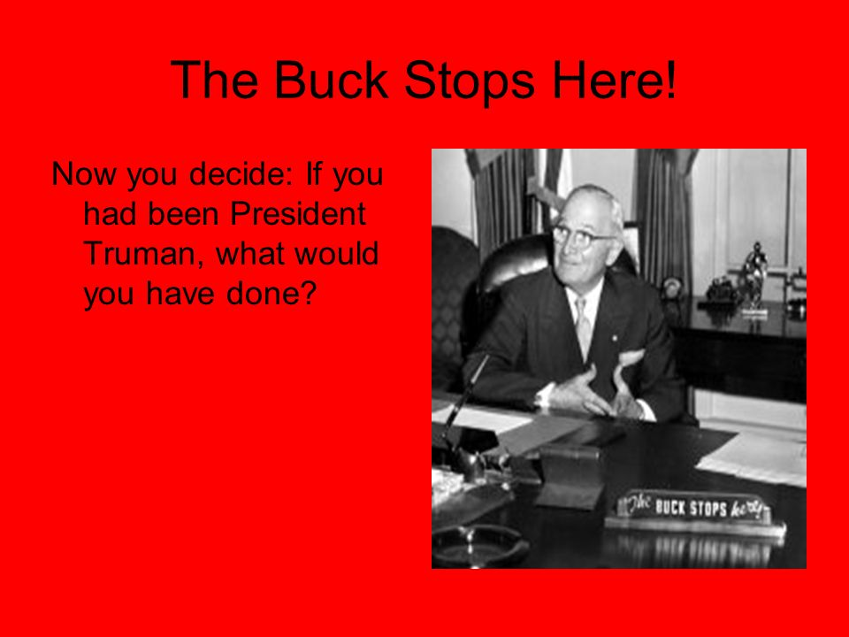The Buck Stops Here! Now you decide: If you had been President Truman, what would you have done