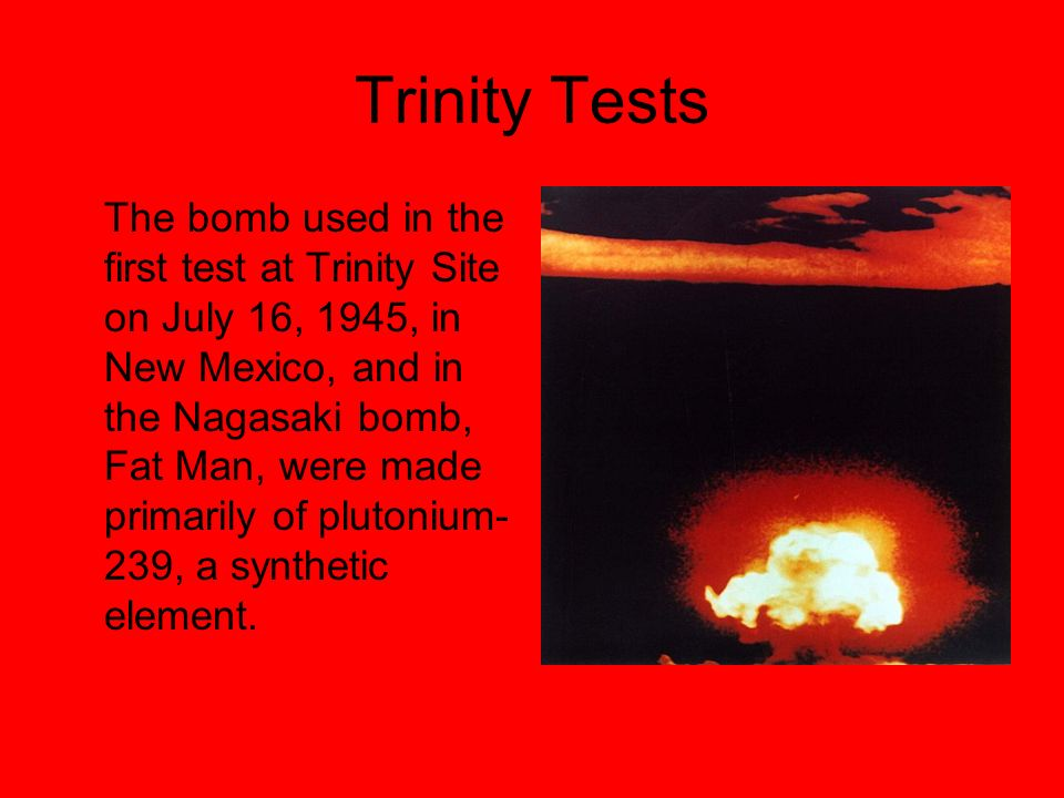 Trinity Tests The bomb used in the first test at Trinity Site on July 16, 1945, in New Mexico, and in the Nagasaki bomb, Fat Man, were made primarily of plutonium- 239, a synthetic element.