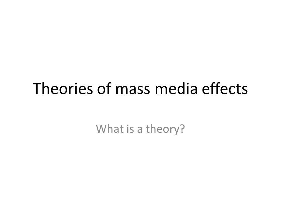 Theories of mass media effects What is a theory