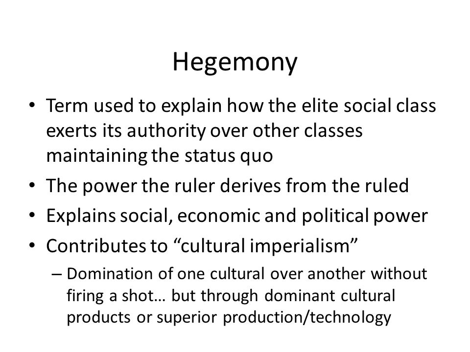 Hegemony Term used to explain how the elite social class exerts its authority over other classes maintaining the status quo The power the ruler derives from the ruled Explains social, economic and political power Contributes to cultural imperialism – Domination of one cultural over another without firing a shot… but through dominant cultural products or superior production/technology