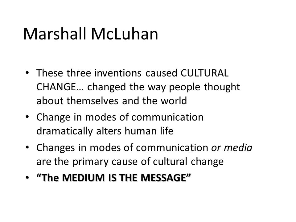 Marshall McLuhan These three inventions caused CULTURAL CHANGE… changed the way people thought about themselves and the world Change in modes of communication dramatically alters human life Changes in modes of communication or media are the primary cause of cultural change The MEDIUM IS THE MESSAGEThe MEDIUM IS THE MESSAGE